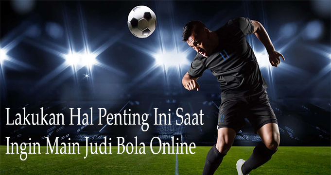 Lakukan Hal Penting Ini Saat Ingin Main Judi Bola Online